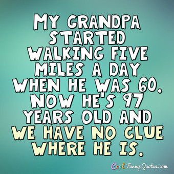 My grandpa started walking five miles a day when he was 60. Now he's 97 years old and we have no clue where he is. - Anonymous