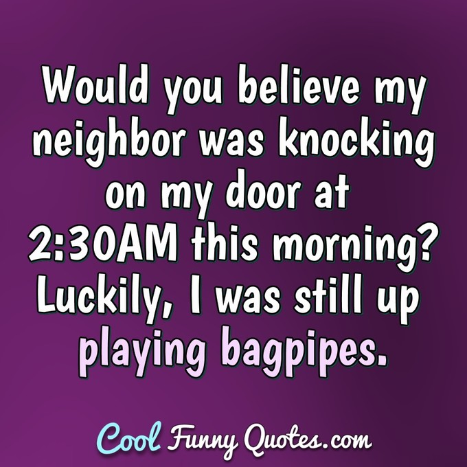 Would you believe my neighbor was knocking on my door at 2:30AM this morning? Luckily, I was still up playing bagpipes. - Anonymous