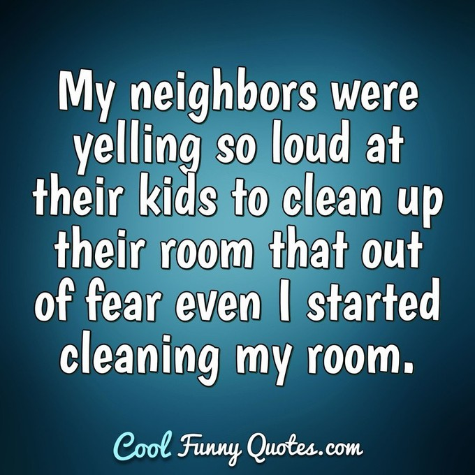My neighbors were yelling so loud at their kids to clean up their room that out of fear even I started cleaning my room. - Anonymous