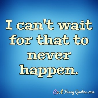 I can't wait for that to never happen. - Anonymous