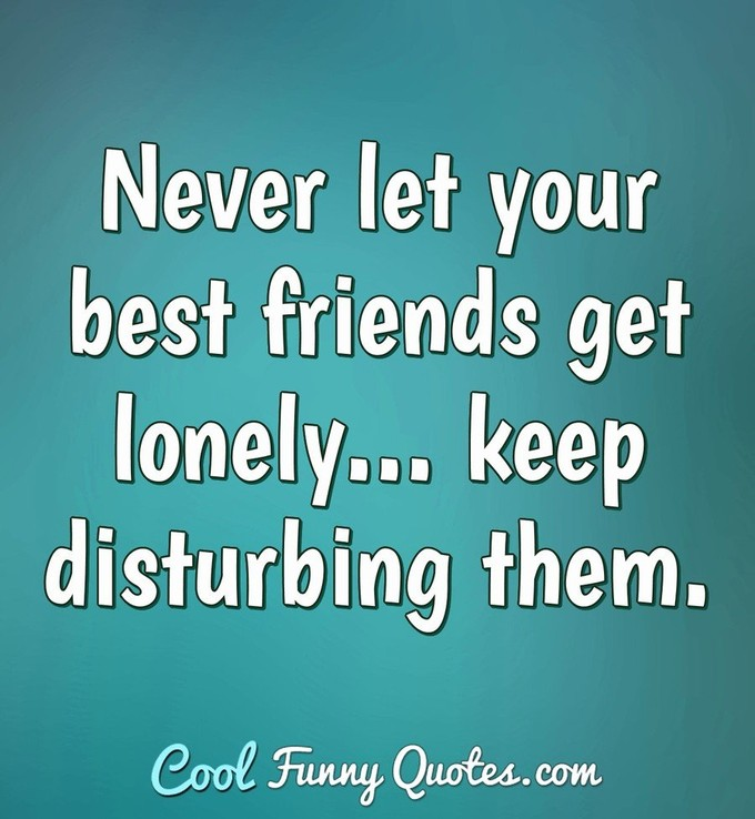 Never let your best friends get lonely... keep disturbing them. - Anonymous
