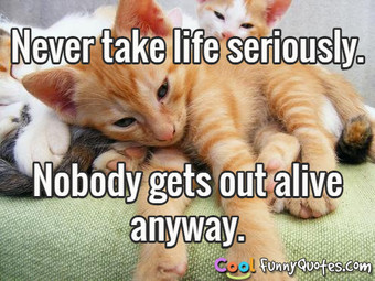Never take life seriously. Nobody gets out alive anyway.