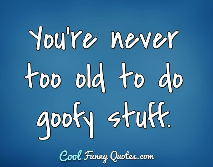 You're never too old to do goofy stuff. - Anonymous