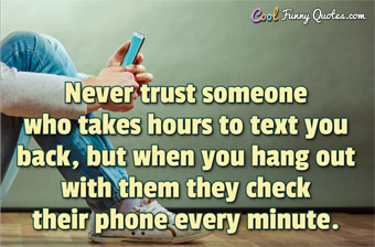 Never trust someone who takes hours to text you back, but when you hang out with them they check their phone every minute. - Anonymous