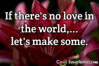 If there's no love in the world,... let's make some.