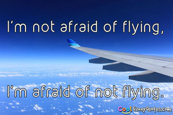 I'm not afraid of flying, I'm afraid of not flying.