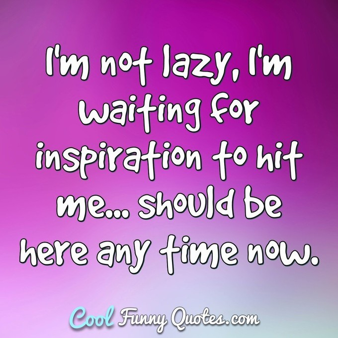 I'm not lazy, I'm waiting for inspiration to hit me... should be here any time now. - Anonymous