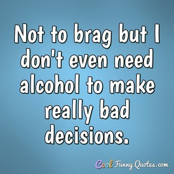 Not to brag but I don't even need alcohol to make really bad decisions. - Anonymous