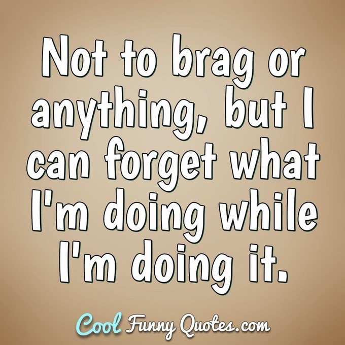 Not to brag or anything, but I can forget what I'm doing while I'm doing it. - Anonymous