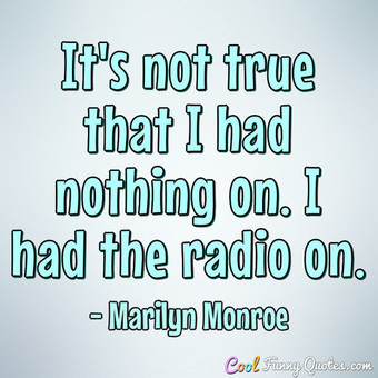 It's not true that I had nothing on. I had the radio on.