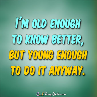 I'm old enough to know better, but young enough to do it anyway.