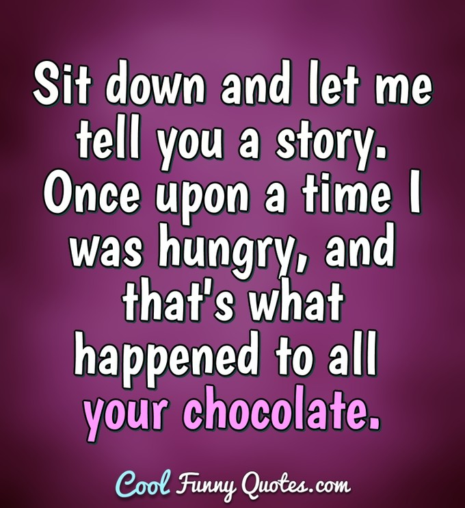 Sit down and let me tell you a story. Once upon a time I was hungry, and that's what happened to all your chocolate. - Anonymous