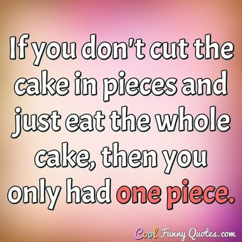 If you don't cut the cake in pieces and just eat the whole cake, then you only had one piece. - Anonymous