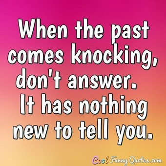 When the past comes knocking, don't answer.  It has nothing new to tell you.