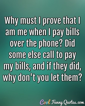 Why must I prove that I am me when I pay bills over the phone? Did some else call to pay my bills, and if they did, why don't you let them? - Anonymous