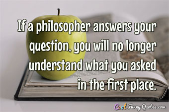 If a philosopher answers your question, you will no longer understand what you asked in the first place.