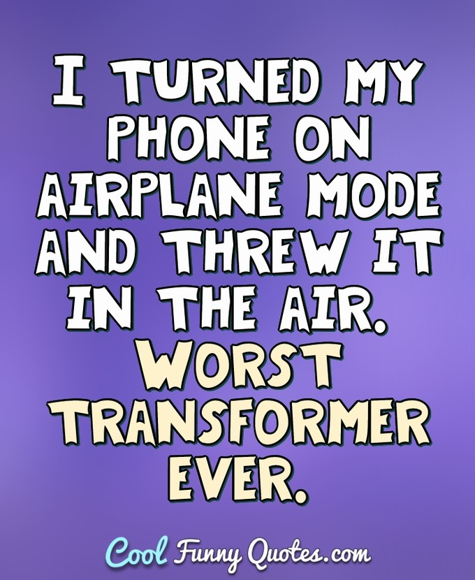 I turned my phone on airplane mode and threw it in the air. Worst transformer ever. - Anonymous