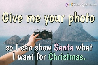Give me a photo of you so I can show Santa what I want for Christmas.