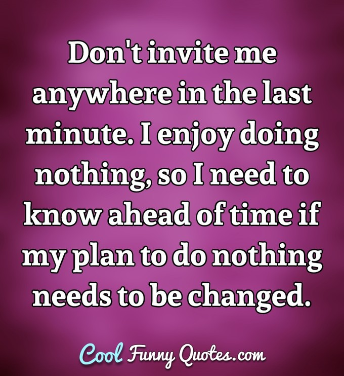 Don't invite me anywhere in the last minute. I enjoy doing nothing, so I need to know ahead of time if my plan to do nothing needs to be changed. - Anonymous