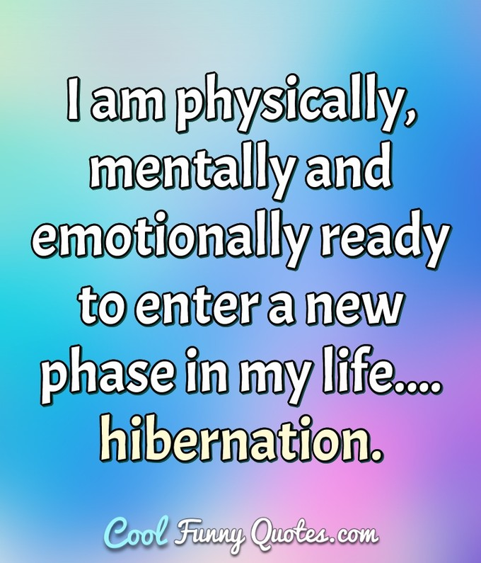 I am physically, mentally and emotionally ready to enter a new phase in my life.... hibernation. - Anonymous