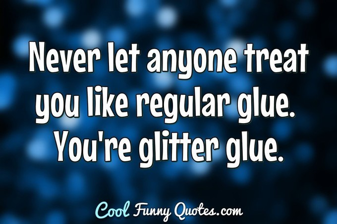 Never let anyone treat you like regular glue. You're glitter glue. - Anonymous