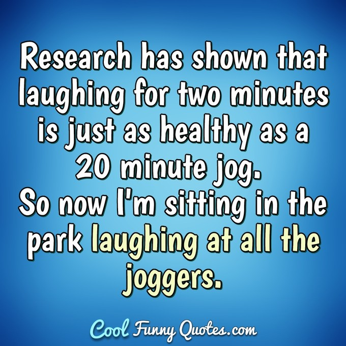 Research has shown that laughing for two minutes is just as healthy as a 20 minute jog. So now I'm sitting in the park laughing at all the joggers. - Anonymous