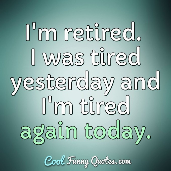 I'm retired. I was tired yesterday and I'm tired again today. - Anonymous