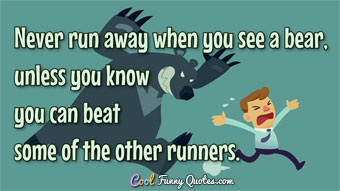 Never run away when you see a bear, unless you know you can beat some of the other runners.