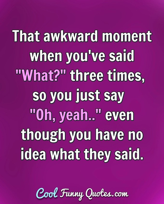 "That awkward moment when you've said ""What?"" three times, so you just say ""Oh, yeah.."" even though you have no idea what they said. - Anonymous"