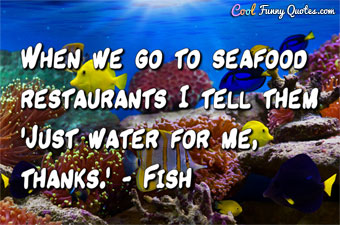 When we go to seafood restaurants I tell them 'Just water for me, thanks.' - Fish