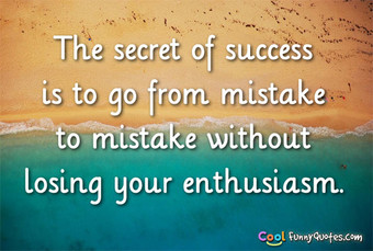The secret of success is to go from mistake to mistake without losing your enthusiasm.