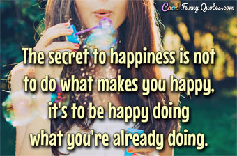 The secret to happiness is not to do what makes you happy, it's to be happy doing what you're already doing.