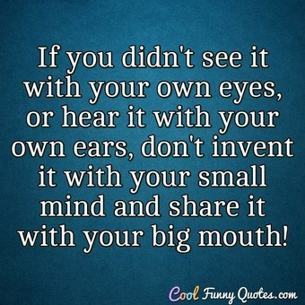 If you didn't see it with your own eyes, or hear it with your own ears, don't invent it with your small mind and share it with your big mouth!