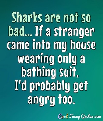 Sharks are not so bad... If a stranger came into my house wearing only a bathing suit, I'd probably get angry too. - Anonymous