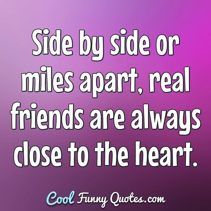 Side by side or miles apart real friends are always close to the heart. - Anonymous