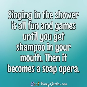 Singing in the shower is all fun and games until you get shampoo in your mouth. Then it becomes a soap opera. - Anonymous