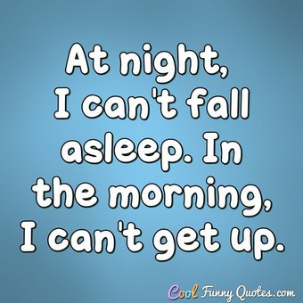 At night, I can't fall asleep. In the morning, I can't get up. - Anonymous