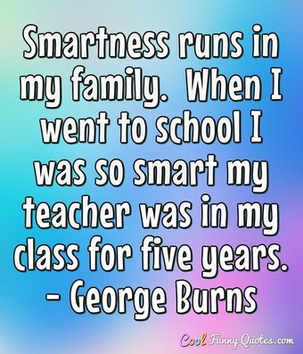 Smartness runs in my family.  When I went to school I was so smart my teacher was in my class for five years. - George Burns