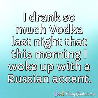 I drank so much Vodka last night that this morning I woke up with a Russian accent. - Anonymous