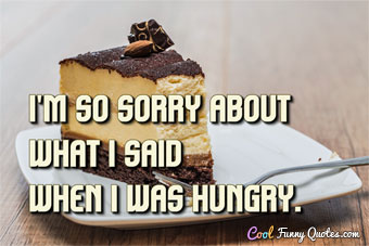 I'm so sorry about what I said when I was hungry.