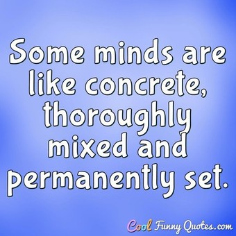 Some minds are like concrete, thoroughly mixed and permanently set.