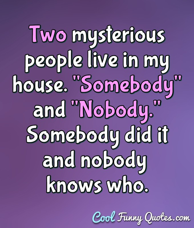 "Two mysterious people live in my house. ""Somebody"" and ""Nobody."" Somebody did it and nobody knows who. - Anonymous"