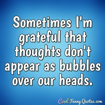 Sometimes I'm grateful that thoughts don't appear as bubbles over our heads. - Anonymous
