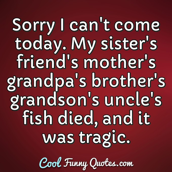 Sorry I can't come today. My sister's friend's mother's grandpa's brother's grandson's uncle's fish died, and it was tragic. - Anonymous