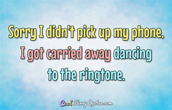 Sorry I didn't pick up my phone, I got carried away dancing to the ringtone. - Anonymous