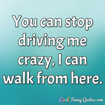 You can stop driving me crazy, I can walk from here. - Anonymous