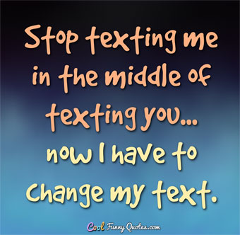 Stop texting me in the middle of texting you... now I have to change my text. - Anonymous