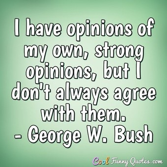 I have opinions of my own -- strong opinions -- but I don't always agree with them. - George W. Bush