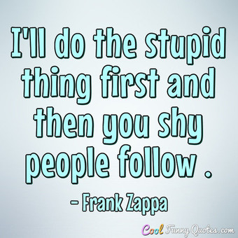 I'll do the stupid thing first and then you shy people follow . - Frank Zappa