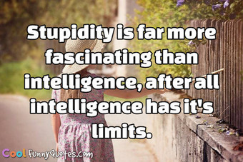 Stupidity is far more fascinating than intelligence, after all intelligence has it's limits. - Anonymous